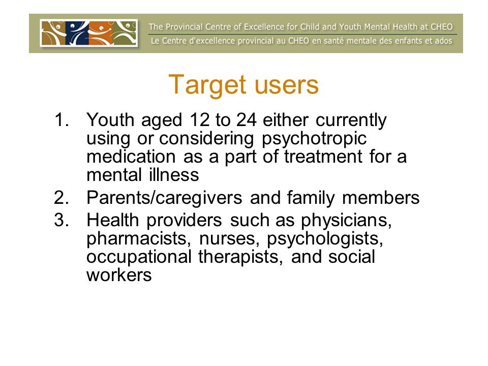 Target users 1.Youth aged 12 to 24 either currently using or considering psychotropic medication as a part of treatment for a mental illness 2.Parents/caregivers and family members 3.Health providers such as physicians, pharmacists, nurses, psychologists, occupational therapists, and social workers