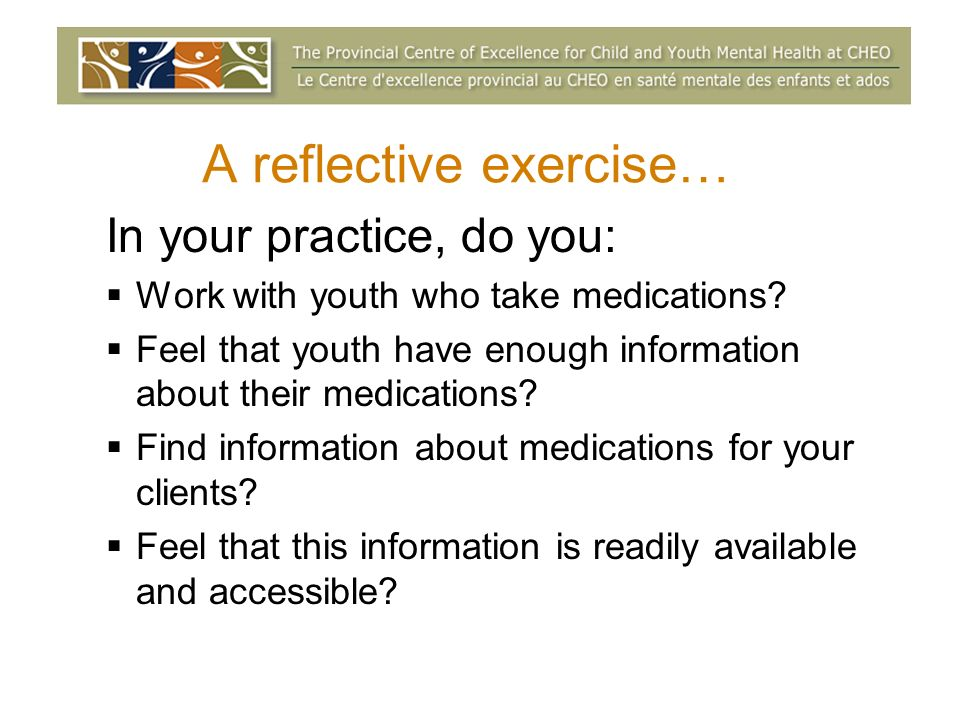 A reflective exercise… In your practice, do you: Work with youth who take medications.