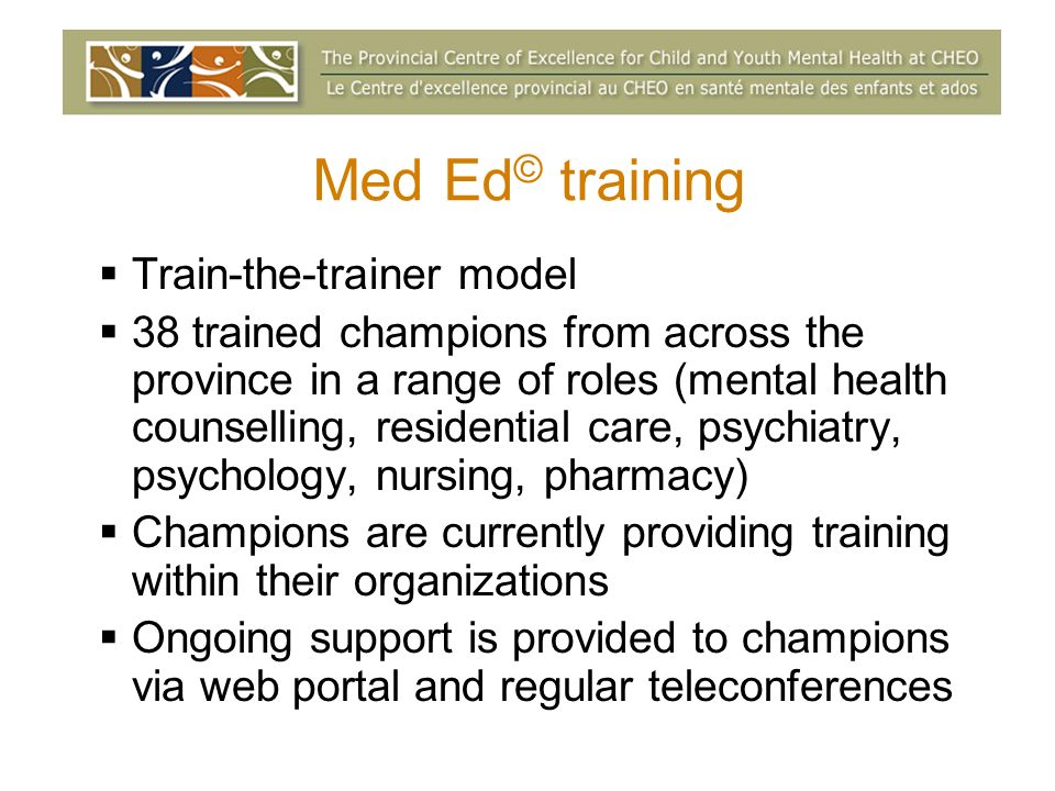 Med Ed © training Train-the-trainer model 38 trained champions from across the province in a range of roles (mental health counselling, residential care, psychiatry, psychology, nursing, pharmacy) Champions are currently providing training within their organizations Ongoing support is provided to champions via web portal and regular teleconferences