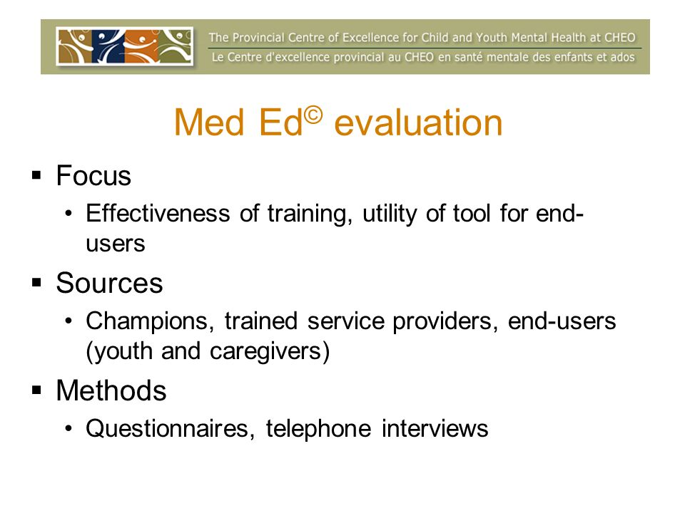 Med Ed © evaluation Focus Effectiveness of training, utility of tool for end- users Sources Champions, trained service providers, end-users (youth and caregivers) Methods Questionnaires, telephone interviews