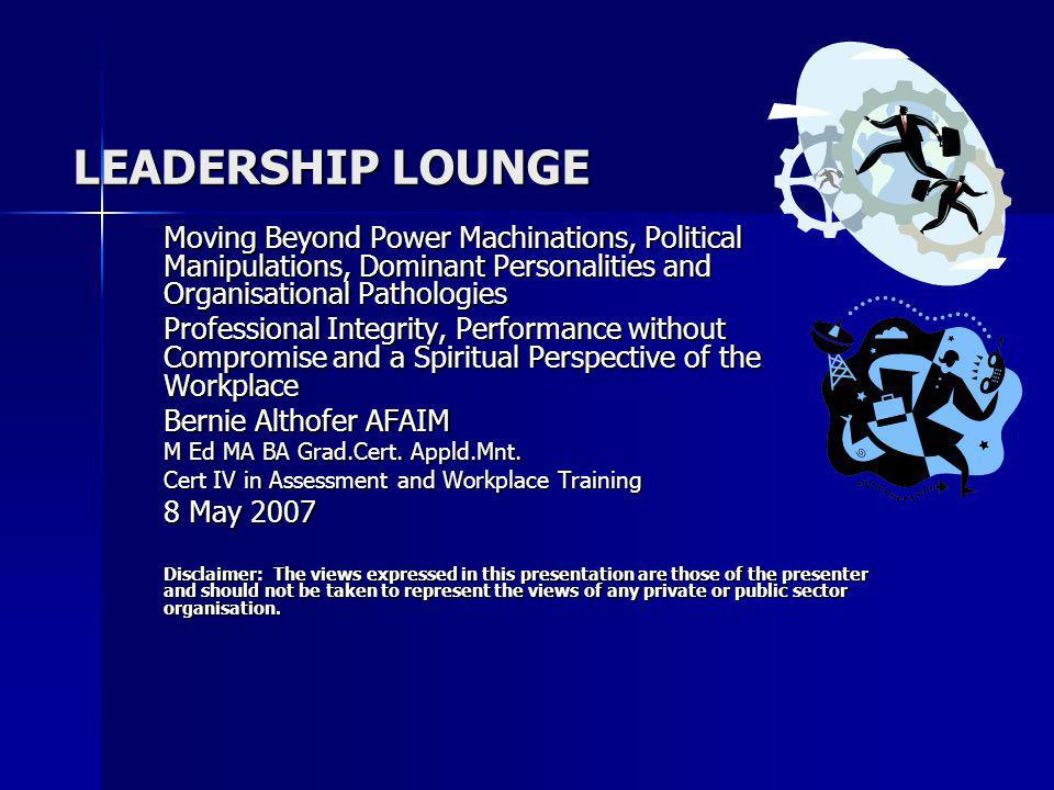LEADERSHIP LOUNGE Moving Beyond Power Machinations, Political Manipulations, Dominant Personalities and Organisational Pathologies Professional Integrity, Performance without Compromise and a Spiritual Perspective of the Workplace Bernie Althofer AFAIM M Ed MA BA Grad.Cert.