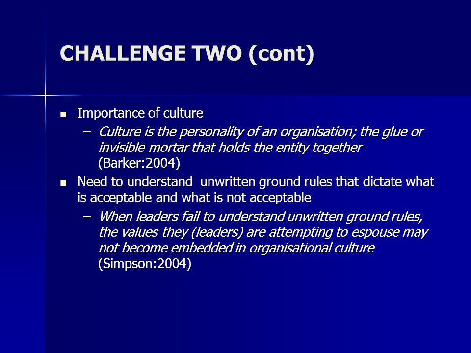 CHALLENGE TWO (cont) Importance of culture Importance of culture –Culture is the personality of an organisation; the glue or invisible mortar that holds the entity together (Barker:2004) Need to understand unwritten ground rules that dictate what is acceptable and what is not acceptable Need to understand unwritten ground rules that dictate what is acceptable and what is not acceptable –When leaders fail to understand unwritten ground rules, the values they (leaders) are attempting to espouse may not become embedded in organisational culture (Simpson:2004)