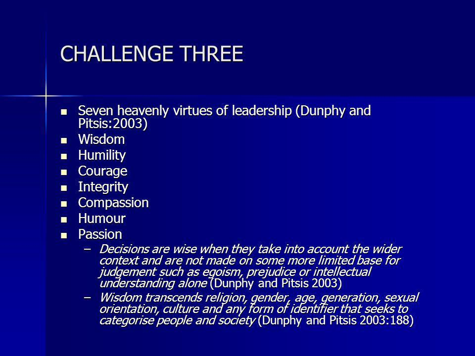 CHALLENGE THREE Seven heavenly virtues of leadership (Dunphy and Pitsis:2003) Seven heavenly virtues of leadership (Dunphy and Pitsis:2003) Wisdom Wisdom Humility Humility Courage Courage Integrity Integrity Compassion Compassion Humour Humour Passion Passion –Decisions are wise when they take into account the wider context and are not made on some more limited base for judgement such as egoism, prejudice or intellectual understanding alone (Dunphy and Pitsis 2003) –Wisdom transcends religion, gender, age, generation, sexual orientation, culture and any form of identifier that seeks to categorise people and society (Dunphy and Pitsis 2003:188)
