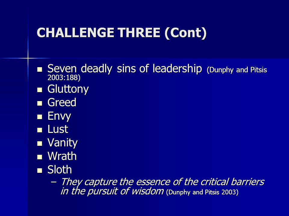 CHALLENGE THREE (Cont) Seven deadly sins of leadership (Dunphy and Pitsis 2003:188) Seven deadly sins of leadership (Dunphy and Pitsis 2003:188) Gluttony Gluttony Greed Greed Envy Envy Lust Lust Vanity Vanity Wrath Wrath Sloth Sloth –They capture the essence of the critical barriers in the pursuit of wisdom (Dunphy and Pitsis 2003)