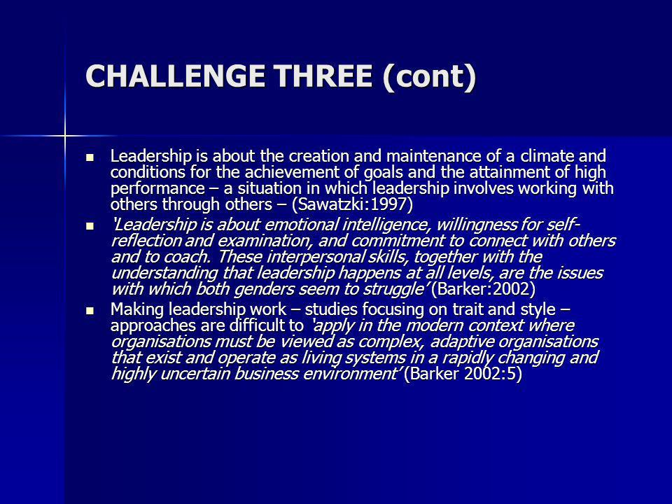 CHALLENGE THREE (cont) Leadership is about the creation and maintenance of a climate and conditions for the achievement of goals and the attainment of high performance – a situation in which leadership involves working with others through others – (Sawatzki:1997) Leadership is about the creation and maintenance of a climate and conditions for the achievement of goals and the attainment of high performance – a situation in which leadership involves working with others through others – (Sawatzki:1997) Leadership is about emotional intelligence, willingness for self- reflection and examination, and commitment to connect with others and to coach.