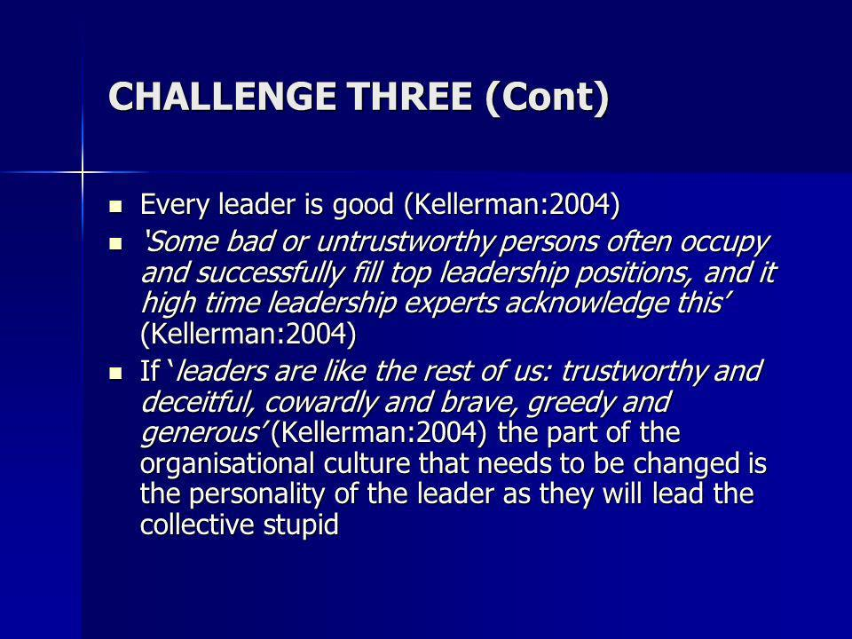 CHALLENGE THREE (Cont) Every leader is good (Kellerman:2004) Every leader is good (Kellerman:2004) Some bad or untrustworthy persons often occupy and successfully fill top leadership positions, and it high time leadership experts acknowledge this (Kellerman:2004) Some bad or untrustworthy persons often occupy and successfully fill top leadership positions, and it high time leadership experts acknowledge this (Kellerman:2004) If leaders are like the rest of us: trustworthy and deceitful, cowardly and brave, greedy and generous (Kellerman:2004) the part of the organisational culture that needs to be changed is the personality of the leader as they will lead the collective stupid If leaders are like the rest of us: trustworthy and deceitful, cowardly and brave, greedy and generous (Kellerman:2004) the part of the organisational culture that needs to be changed is the personality of the leader as they will lead the collective stupid
