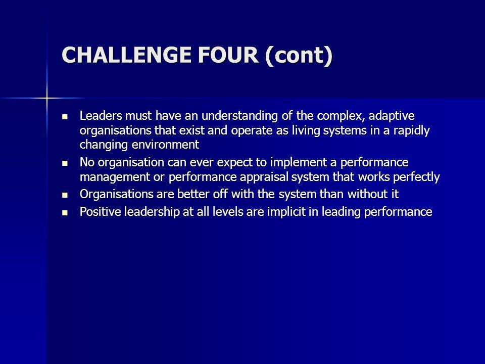 CHALLENGE FOUR (cont) Leaders must have an understanding of the complex, adaptive organisations that exist and operate as living systems in a rapidly changing environment Leaders must have an understanding of the complex, adaptive organisations that exist and operate as living systems in a rapidly changing environment No organisation can ever expect to implement a performance management or performance appraisal system that works perfectly No organisation can ever expect to implement a performance management or performance appraisal system that works perfectly Organisations are better off with the system than without it Organisations are better off with the system than without it Positive leadership at all levels are implicit in leading performance Positive leadership at all levels are implicit in leading performance
