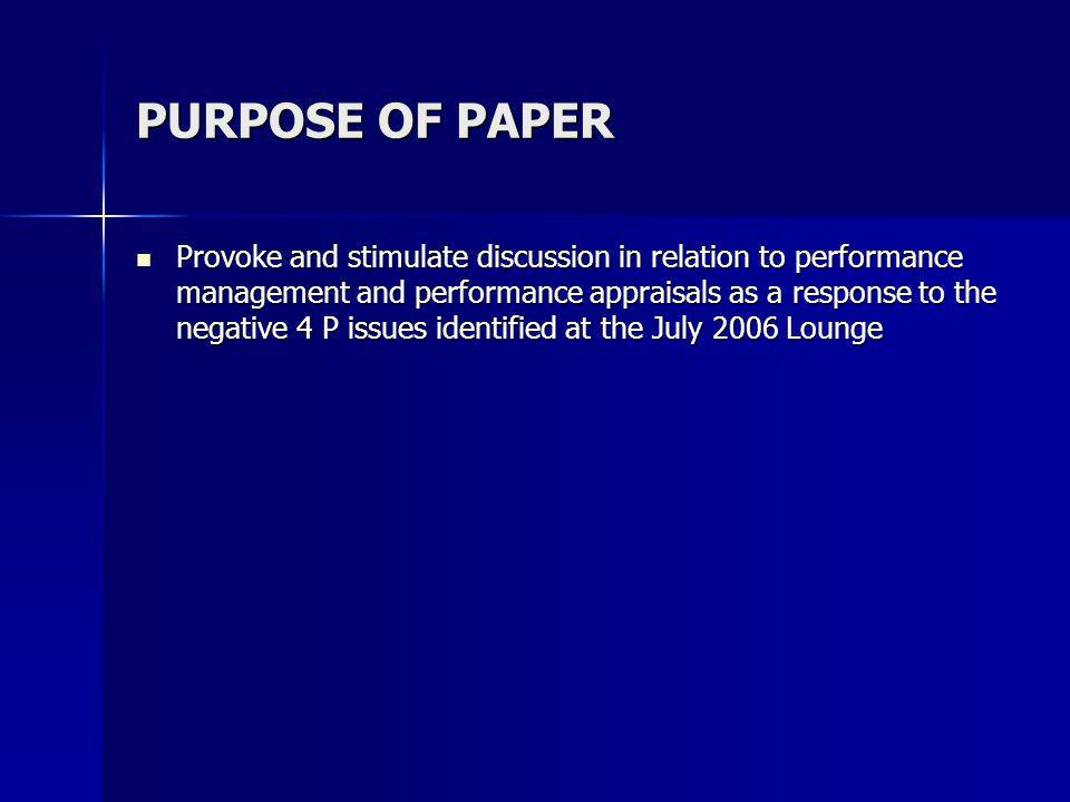 PURPOSE OF PAPER Provoke and stimulate discussion in relation to performance management and performance appraisals as a response to the negative 4 P issues identified at the July 2006 Lounge Provoke and stimulate discussion in relation to performance management and performance appraisals as a response to the negative 4 P issues identified at the July 2006 Lounge