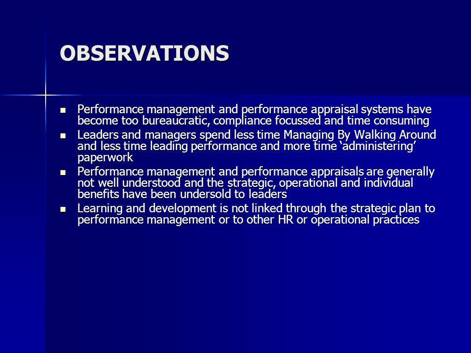 OBSERVATIONS Performance management and performance appraisal systems have become too bureaucratic, compliance focussed and time consuming Performance management and performance appraisal systems have become too bureaucratic, compliance focussed and time consuming Leaders and managers spend less time Managing By Walking Around and less time leading performance and more time administering paperwork Leaders and managers spend less time Managing By Walking Around and less time leading performance and more time administering paperwork Performance management and performance appraisals are generally not well understood and the strategic, operational and individual benefits have been undersold to leaders Performance management and performance appraisals are generally not well understood and the strategic, operational and individual benefits have been undersold to leaders Learning and development is not linked through the strategic plan to performance management or to other HR or operational practices Learning and development is not linked through the strategic plan to performance management or to other HR or operational practices