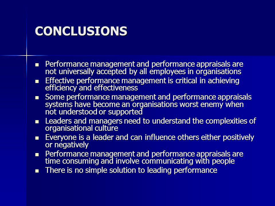 CONCLUSIONS Performance management and performance appraisals are not universally accepted by all employees in organisations Performance management and performance appraisals are not universally accepted by all employees in organisations Effective performance management is critical in achieving efficiency and effectiveness Effective performance management is critical in achieving efficiency and effectiveness Some performance management and performance appraisals systems have become an organisations worst enemy when not understood or supported Some performance management and performance appraisals systems have become an organisations worst enemy when not understood or supported Leaders and managers need to understand the complexities of organisational culture Leaders and managers need to understand the complexities of organisational culture Everyone is a leader and can influence others either positively or negatively Everyone is a leader and can influence others either positively or negatively Performance management and performance appraisals are time consuming and involve communicating with people Performance management and performance appraisals are time consuming and involve communicating with people There is no simple solution to leading performance There is no simple solution to leading performance