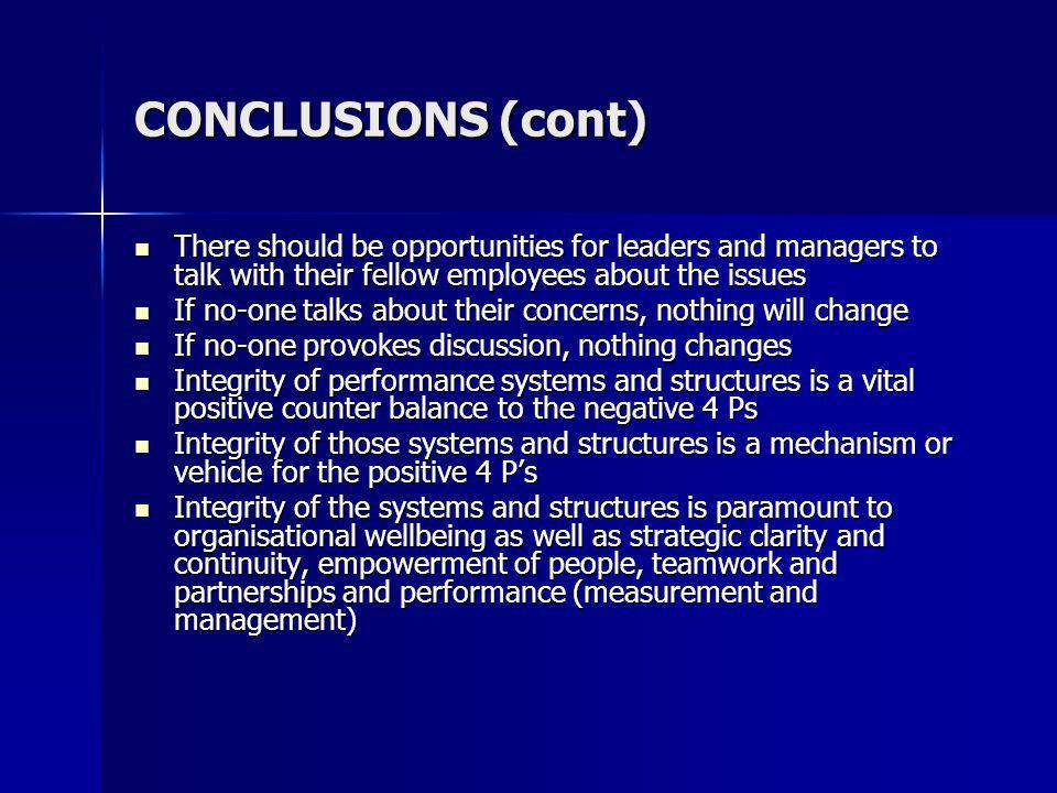 CONCLUSIONS (cont) There should be opportunities for leaders and managers to talk with their fellow employees about the issues There should be opportunities for leaders and managers to talk with their fellow employees about the issues If no-one talks about their concerns, nothing will change If no-one talks about their concerns, nothing will change If no-one provokes discussion, nothing changes If no-one provokes discussion, nothing changes Integrity of performance systems and structures is a vital positive counter balance to the negative 4 Ps Integrity of performance systems and structures is a vital positive counter balance to the negative 4 Ps Integrity of those systems and structures is a mechanism or vehicle for the positive 4 Ps Integrity of those systems and structures is a mechanism or vehicle for the positive 4 Ps Integrity of the systems and structures is paramount to organisational wellbeing as well as strategic clarity and continuity, empowerment of people, teamwork and partnerships and performance (measurement and management) Integrity of the systems and structures is paramount to organisational wellbeing as well as strategic clarity and continuity, empowerment of people, teamwork and partnerships and performance (measurement and management)