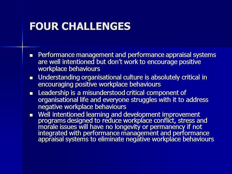 FOUR CHALLENGES Performance management and performance appraisal systems are well intentioned but dont work to encourage positive workplace behaviours Performance management and performance appraisal systems are well intentioned but dont work to encourage positive workplace behaviours Understanding organisational culture is absolutely critical in encouraging positive workplace behaviours Understanding organisational culture is absolutely critical in encouraging positive workplace behaviours Leadership is a misunderstood critical component of organisational life and everyone struggles with it to address negative workplace behaviours Leadership is a misunderstood critical component of organisational life and everyone struggles with it to address negative workplace behaviours Well intentioned learning and development improvement programs designed to reduce workplace conflict, stress and morale issues will have no longevity or permanency if not integrated with performance management and performance appraisal systems to eliminate negative workplace behaviours Well intentioned learning and development improvement programs designed to reduce workplace conflict, stress and morale issues will have no longevity or permanency if not integrated with performance management and performance appraisal systems to eliminate negative workplace behaviours