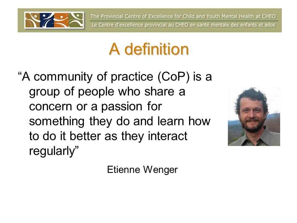 A definition A community of practice (CoP) is a group of people who share a concern or a passion for something they do and learn how to do it better as they interact regularly Etienne Wenger