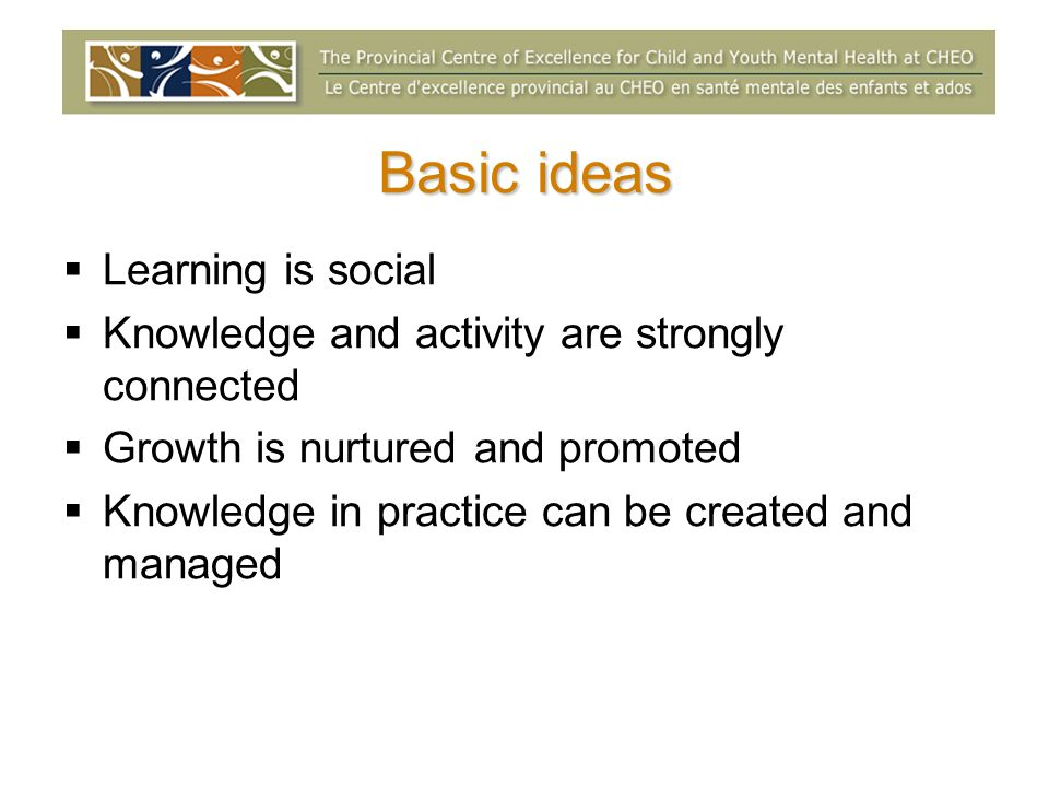 Basic ideas Learning is social Knowledge and activity are strongly connected Growth is nurtured and promoted Knowledge in practice can be created and managed