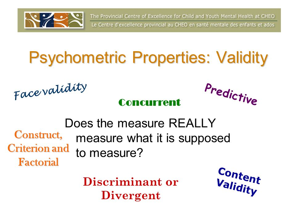 Psychometric Properties: Validity Does the measure REALLY measure what it is supposed to measure.