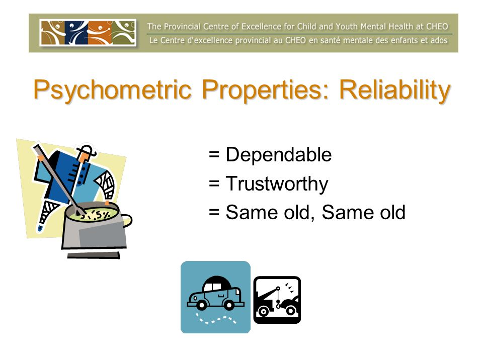 Psychometric Properties: Reliability = Dependable = Trustworthy = Same old, Same old