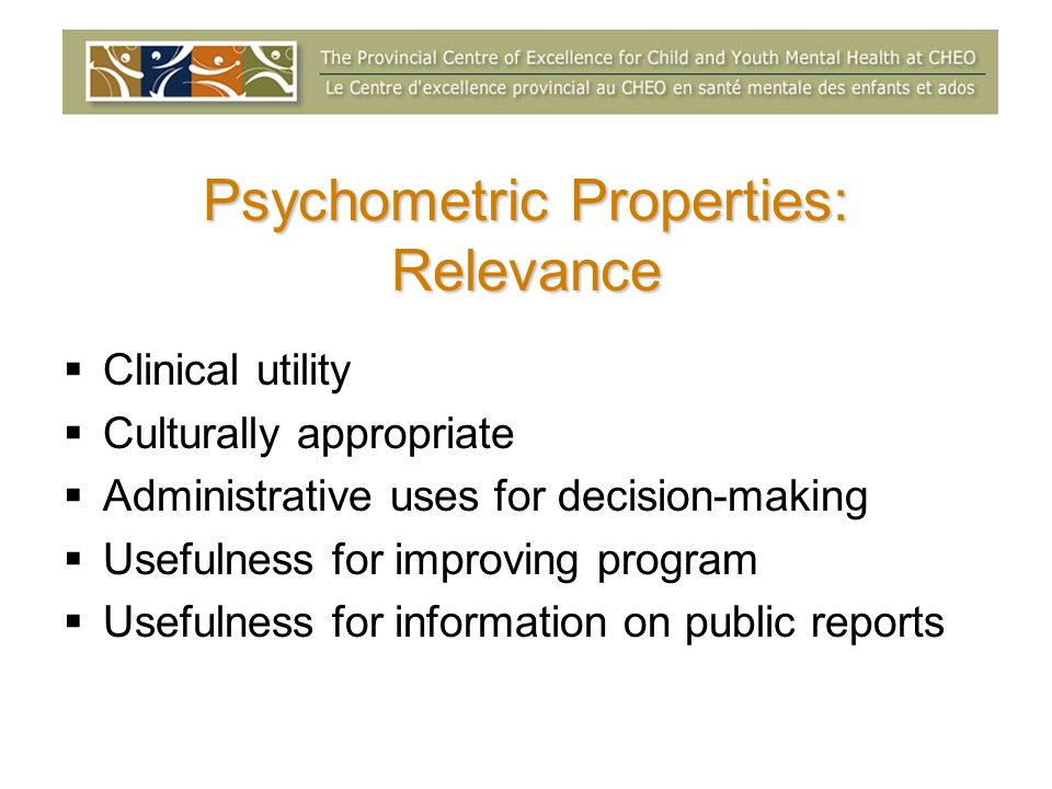 Clinical utility Culturally appropriate Administrative uses for decision-making Usefulness for improving program Usefulness for information on public reports Psychometric Properties: Relevance