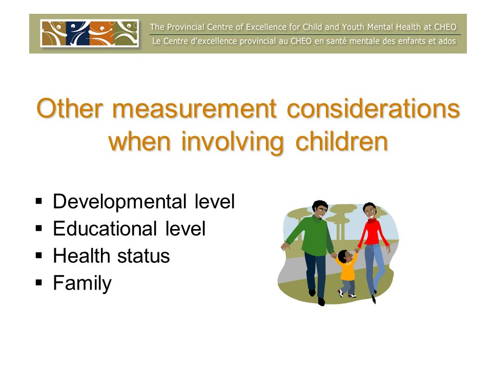 Other measurement considerations when involving children Developmental level Educational level Health status Family