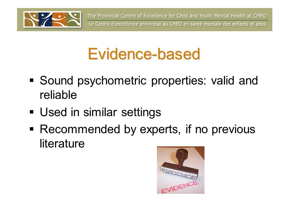 Evidence-based Sound psychometric properties: valid and reliable Used in similar settings Recommended by experts, if no previous literature