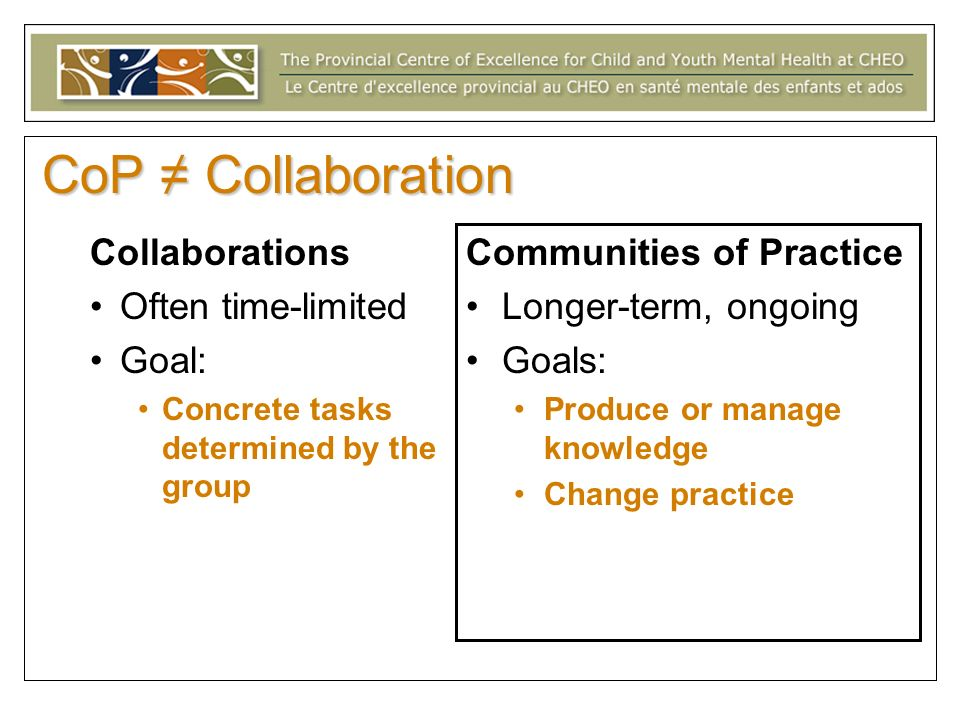 CoP Collaboration Collaborations Often time-limited Goal: Concrete tasks determined by the group Communities of Practice Longer-term, ongoing Goals: Produce or manage knowledge Change practice