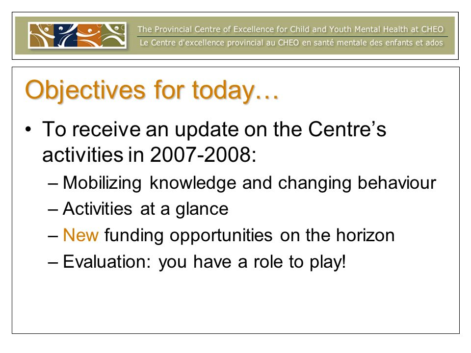 Objectives for today… To receive an update on the Centres activities in : –Mobilizing knowledge and changing behaviour –Activities at a glance –New funding opportunities on the horizon –Evaluation: you have a role to play!