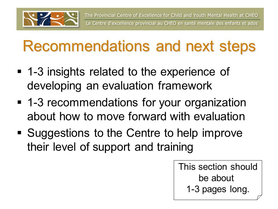 Recommendations and next steps 1-3 insights related to the experience of developing an evaluation framework 1-3 recommendations for your organization about how to move forward with evaluation Suggestions to the Centre to help improve their level of support and training This section should be about 1-3 pages long.