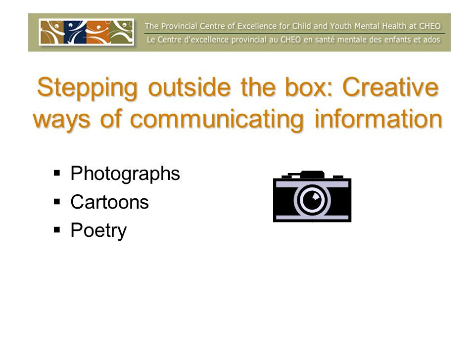 Stepping outside the box: Creative ways of communicating information Photographs Cartoons Poetry