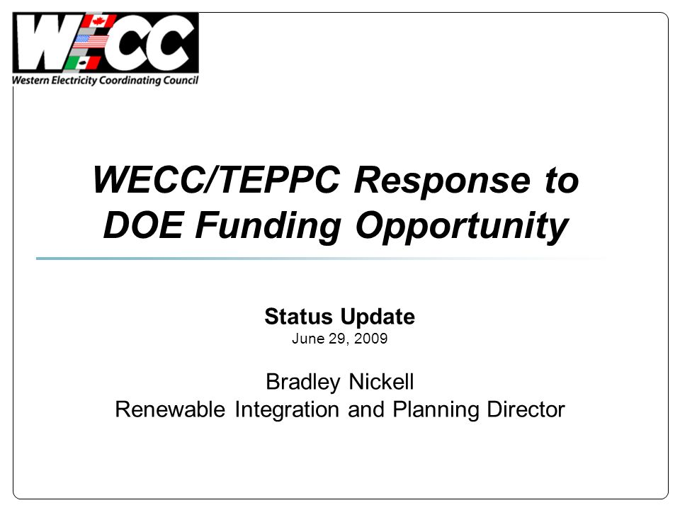 WECC/TEPPC Response to DOE Funding Opportunity Status Update June 29, 2009 Bradley Nickell Renewable Integration and Planning Director