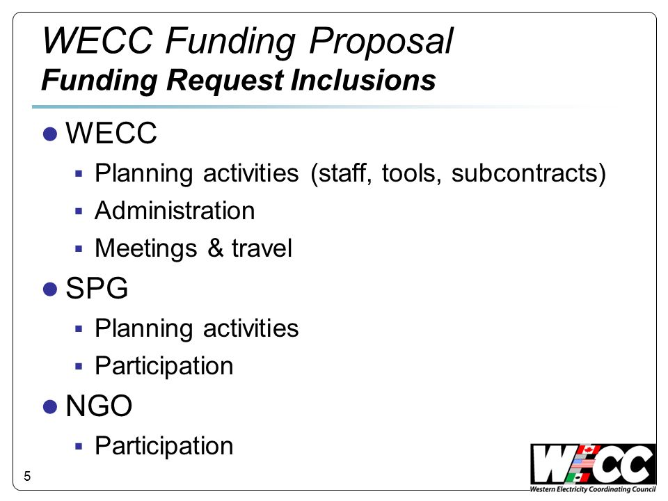 5 WECC Funding Proposal Funding Request Inclusions WECC Planning activities (staff, tools, subcontracts) Administration Meetings & travel SPG Planning activities Participation NGO Participation