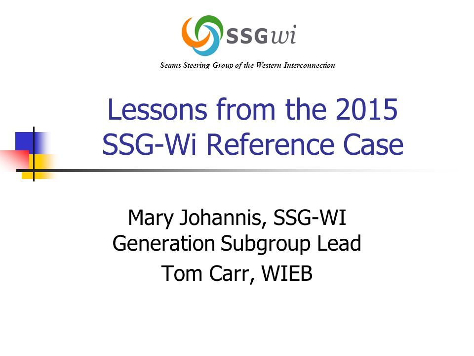 Lessons from the 2015 SSG-Wi Reference Case Mary Johannis, SSG-WI Generation Subgroup Lead Tom Carr, WIEB Seams Steering Group of the Western Interconnection