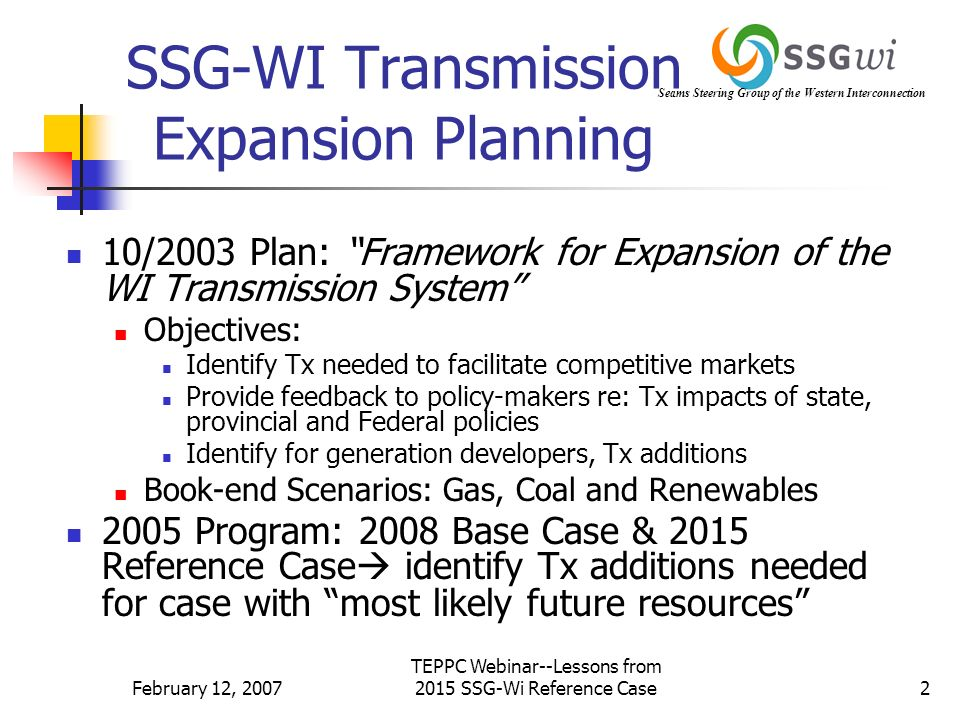 February 12, 2007 TEPPC Webinar--Lessons from 2015 SSG-Wi Reference Case2 SSG-WI Transmission Expansion Planning 10/2003 Plan: Framework for Expansion of the WI Transmission System Objectives: Identify Tx needed to facilitate competitive markets Provide feedback to policy-makers re: Tx impacts of state, provincial and Federal policies Identify for generation developers, Tx additions Book-end Scenarios: Gas, Coal and Renewables 2005 Program: 2008 Base Case & 2015 Reference Case identify Tx additions needed for case with most likely future resources