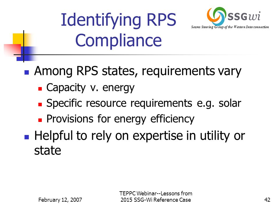 Seams Steering Group of the Western Interconnection February 12, 2007 TEPPC Webinar--Lessons from 2015 SSG-Wi Reference Case42 Identifying RPS Compliance Among RPS states, requirements vary Capacity v.