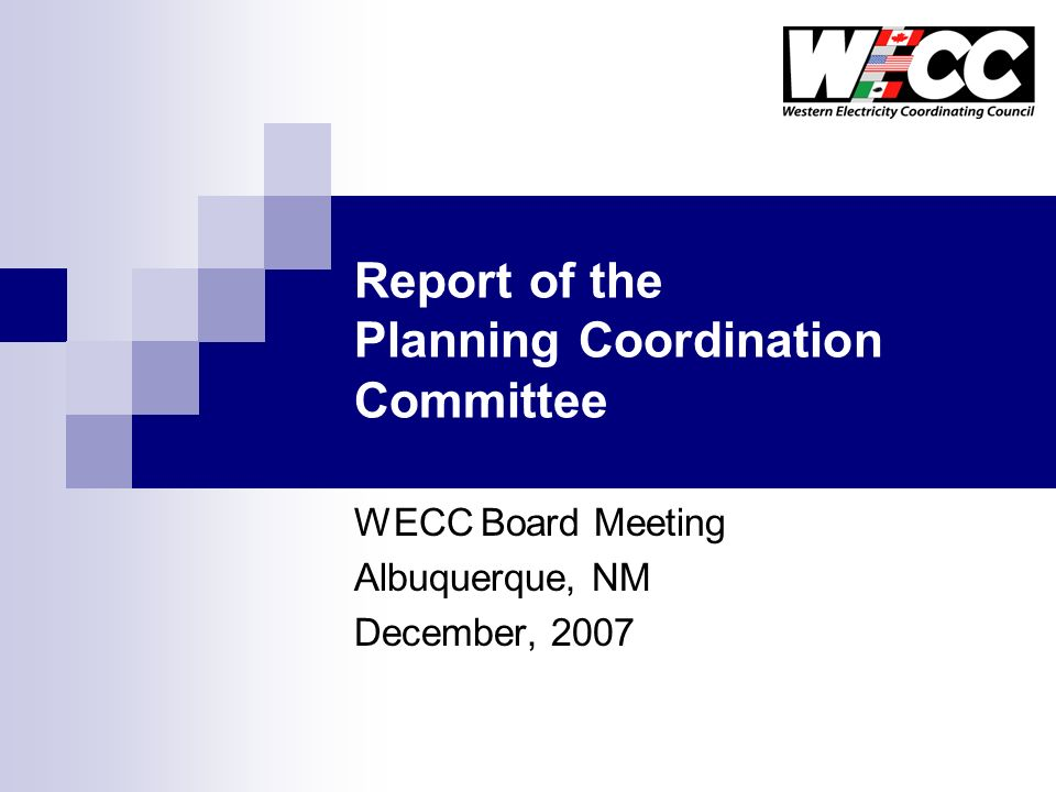 Report of the Planning Coordination Committee WECC Board Meeting Albuquerque, NM December, 2007