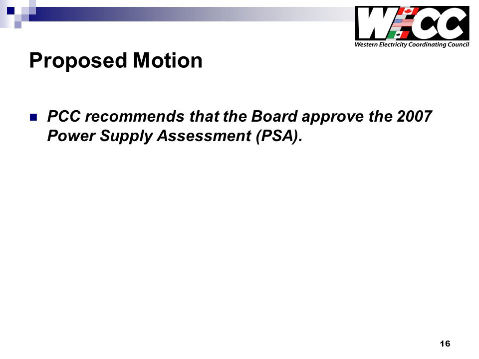 16 Proposed Motion PCC recommends that the Board approve the 2007 Power Supply Assessment (PSA).