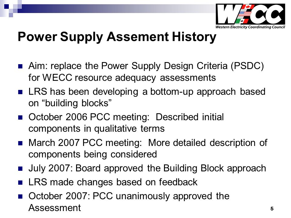 5 Power Supply Assement History Aim: replace the Power Supply Design Criteria (PSDC) for WECC resource adequacy assessments LRS has been developing a bottom-up approach based on building blocks October 2006 PCC meeting: Described initial components in qualitative terms March 2007 PCC meeting: More detailed description of components being considered July 2007: Board approved the Building Block approach LRS made changes based on feedback October 2007: PCC unanimously approved the Assessment