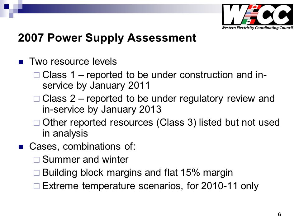 6 2007 Power Supply Assessment Two resource levels Class 1 – reported to be under construction and in- service by January 2011 Class 2 – reported to be under regulatory review and in-service by January 2013 Other reported resources (Class 3) listed but not used in analysis Cases, combinations of: Summer and winter Building block margins and flat 15% margin Extreme temperature scenarios, for 2010-11 only