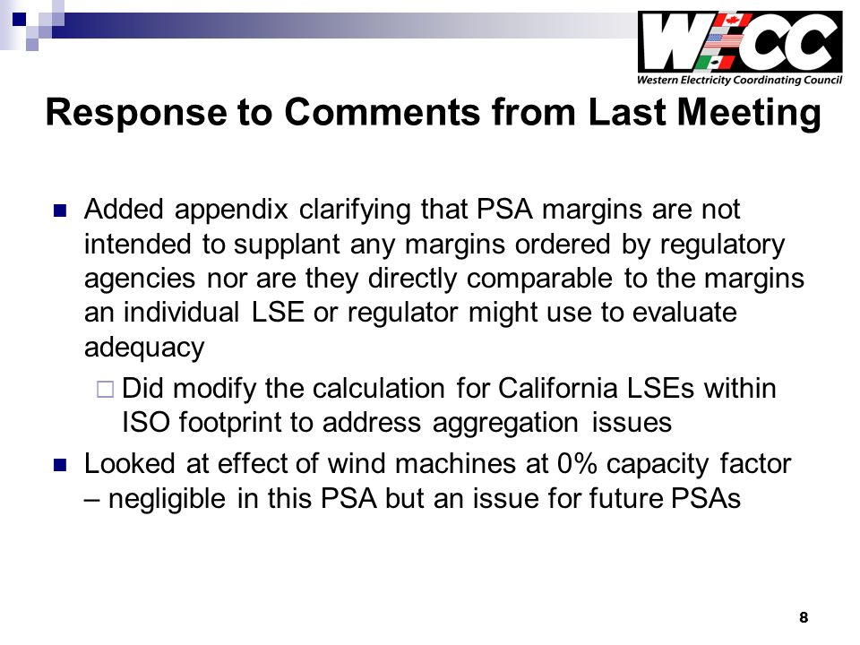 8 Response to Comments from Last Meeting Added appendix clarifying that PSA margins are not intended to supplant any margins ordered by regulatory agencies nor are they directly comparable to the margins an individual LSE or regulator might use to evaluate adequacy Did modify the calculation for California LSEs within ISO footprint to address aggregation issues Looked at effect of wind machines at 0% capacity factor – negligible in this PSA but an issue for future PSAs