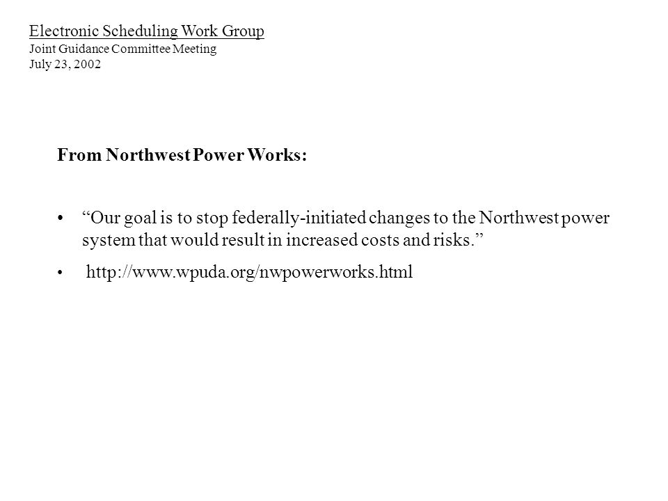 Electronic Scheduling Work Group Joint Guidance Committee Meeting July 23, 2002 From Northwest Power Works: Our goal is to stop federally-initiated changes to the Northwest power system that would result in increased costs and risks.