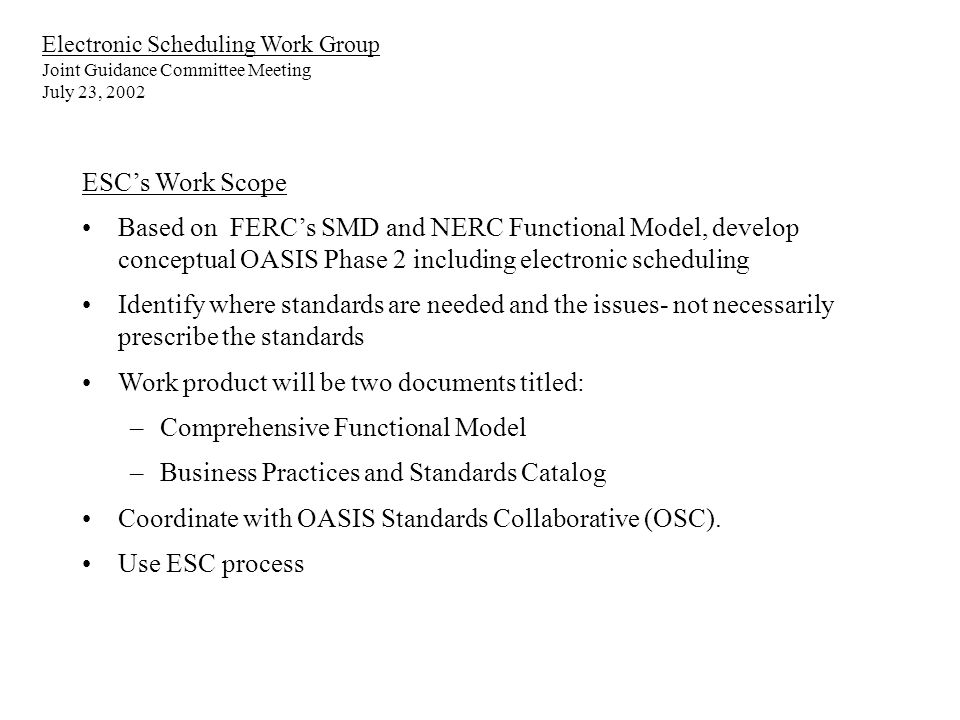 Electronic Scheduling Work Group Joint Guidance Committee Meeting July 23, 2002 ESCs Work Scope Based on FERCs SMD and NERC Functional Model, develop conceptual OASIS Phase 2 including electronic scheduling Identify where standards are needed and the issues- not necessarily prescribe the standards Work product will be two documents titled: –Comprehensive Functional Model –Business Practices and Standards Catalog Coordinate with OASIS Standards Collaborative (OSC).