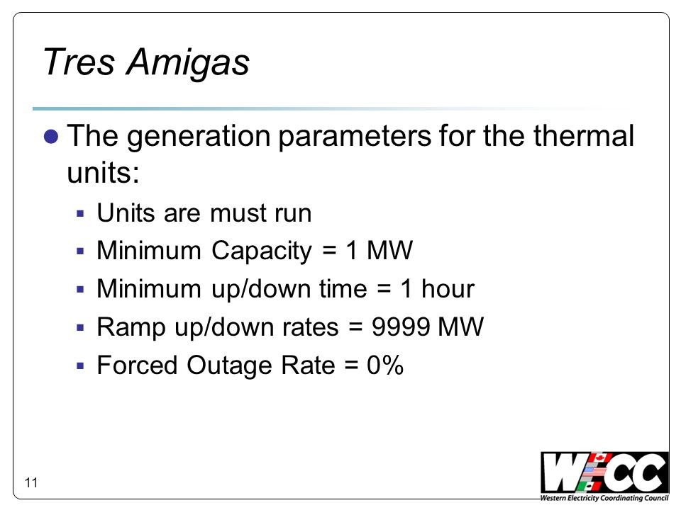 Tres Amigas 11 The generation parameters for the thermal units: Units are must run Minimum Capacity = 1 MW Minimum up/down time = 1 hour Ramp up/down rates = 9999 MW Forced Outage Rate = 0%