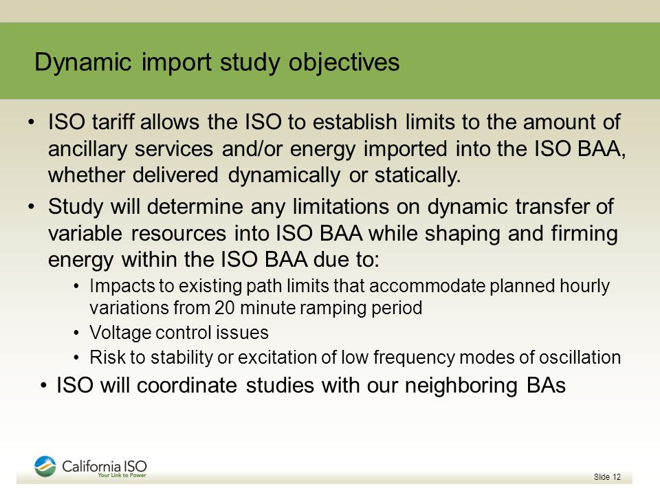 Dynamic import study objectives Slide 12 ISO tariff allows the ISO to establish limits to the amount of ancillary services and/or energy imported into the ISO BAA, whether delivered dynamically or statically.