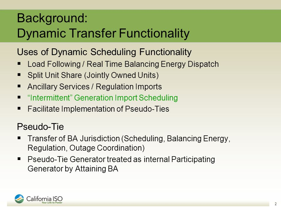 2 Background: Dynamic Transfer Functionality Uses of Dynamic Scheduling Functionality Load Following / Real Time Balancing Energy Dispatch Split Unit Share (Jointly Owned Units) Ancillary Services / Regulation Imports Intermittent Generation Import Scheduling Facilitate Implementation of Pseudo-Ties Pseudo-Tie Transfer of BA Jurisdiction (Scheduling, Balancing Energy, Regulation, Outage Coordination) Pseudo-Tie Generator treated as internal Participating Generator by Attaining BA