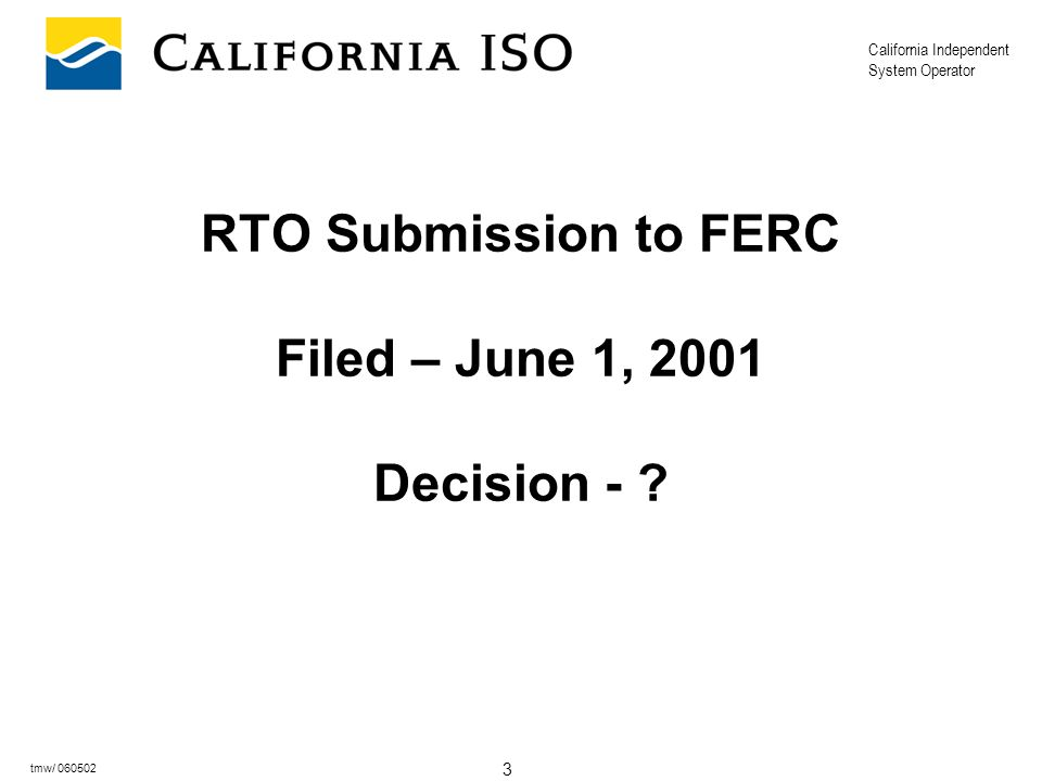 California Independent System Operator 3 tmw/ 060502 RTO Submission to FERC Filed – June 1, 2001 Decision -