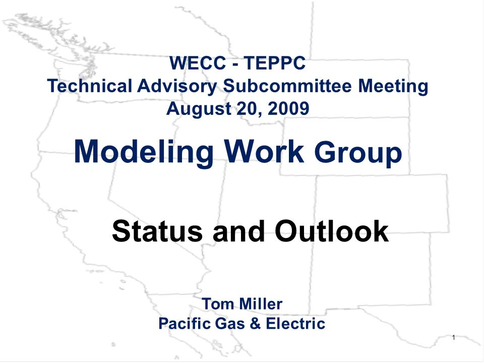 1 Modeling Work Group WECC - TEPPC Technical Advisory Subcommittee Meeting August 20, 2009 Tom Miller Pacific Gas & Electric Status and Outlook