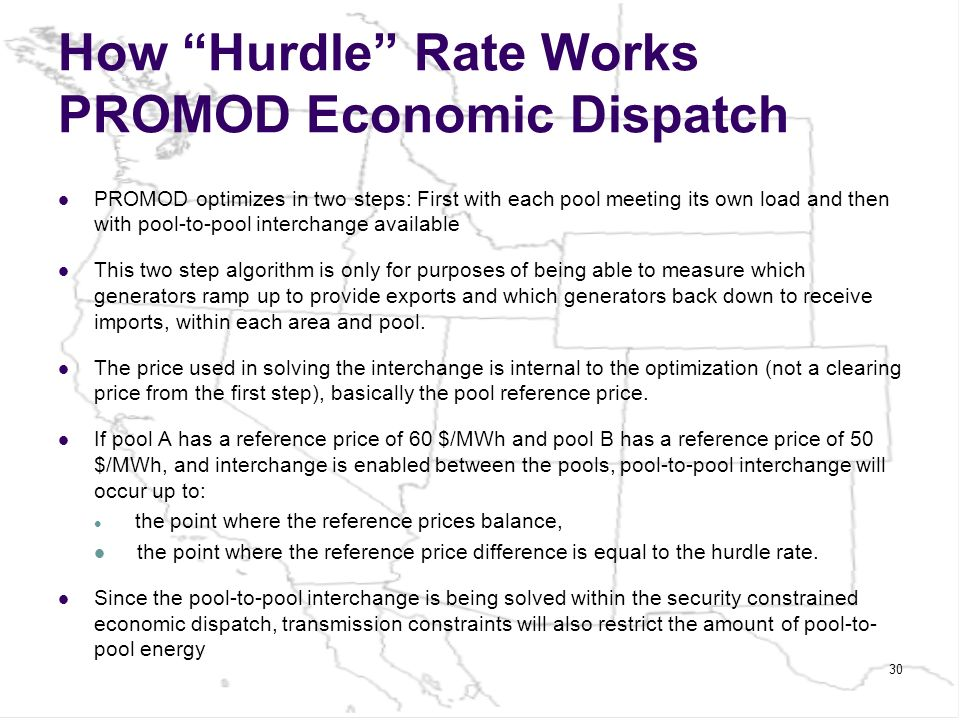 How Hurdle Rate Works PROMOD Economic Dispatch PROMOD optimizes in two steps: First with each pool meeting its own load and then with pool-to-pool interchange available This two step algorithm is only for purposes of being able to measure which generators ramp up to provide exports and which generators back down to receive imports, within each area and pool.