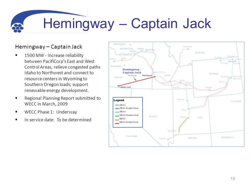 19 Hemingway – Captain Jack 1500 MW - Increase reliability between PacifiCorps East and West Control Areas, relieve congested paths Idaho to Northwest and connect to resource centers in Wyoming to Southern Oregon loads; support renewable energy development.