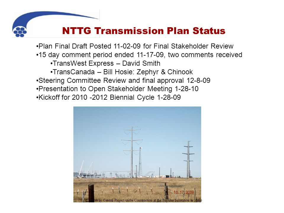 NTTG Transmission Plan Status Plan Final Draft Posted 11-02-09 for Final Stakeholder Review 15 day comment period ended 11-17-09, two comments received TransWest Express – David Smith TransCanada – Bill Hosie: Zephyr & Chinook Steering Committee Review and final approval 12-8-09 Presentation to Open Stakeholder Meeting 1-28-10 Kickoff for 2010 -2012 Biennial Cycle 1-28-09 Gateway Central Project under Construction at the Populus Substation in Idaho