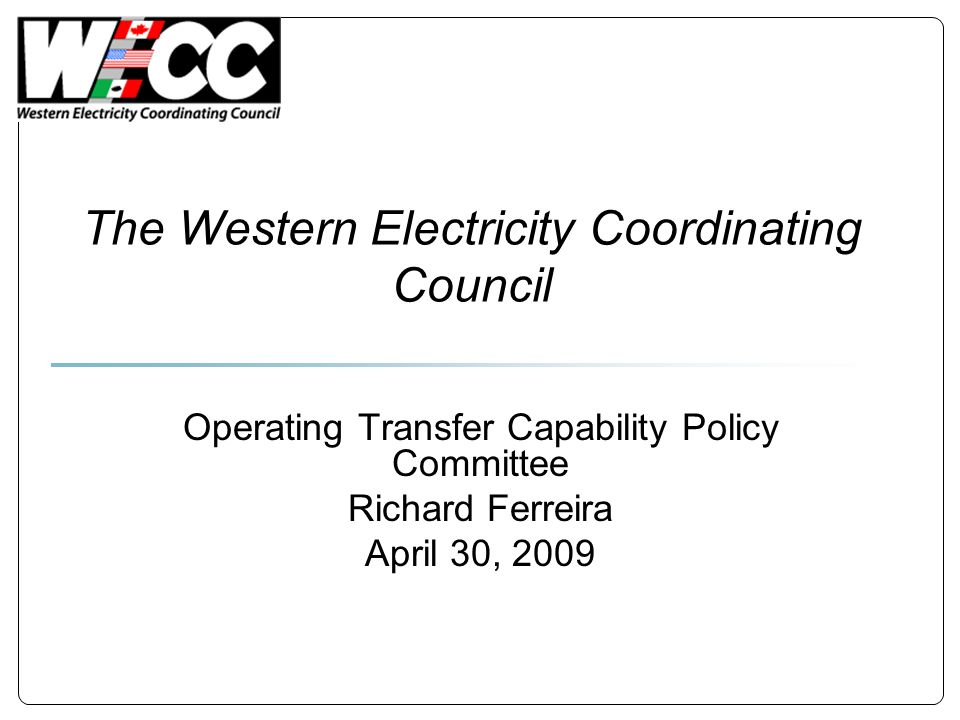 The Western Electricity Coordinating Council Operating Transfer Capability Policy Committee Richard Ferreira April 30, 2009