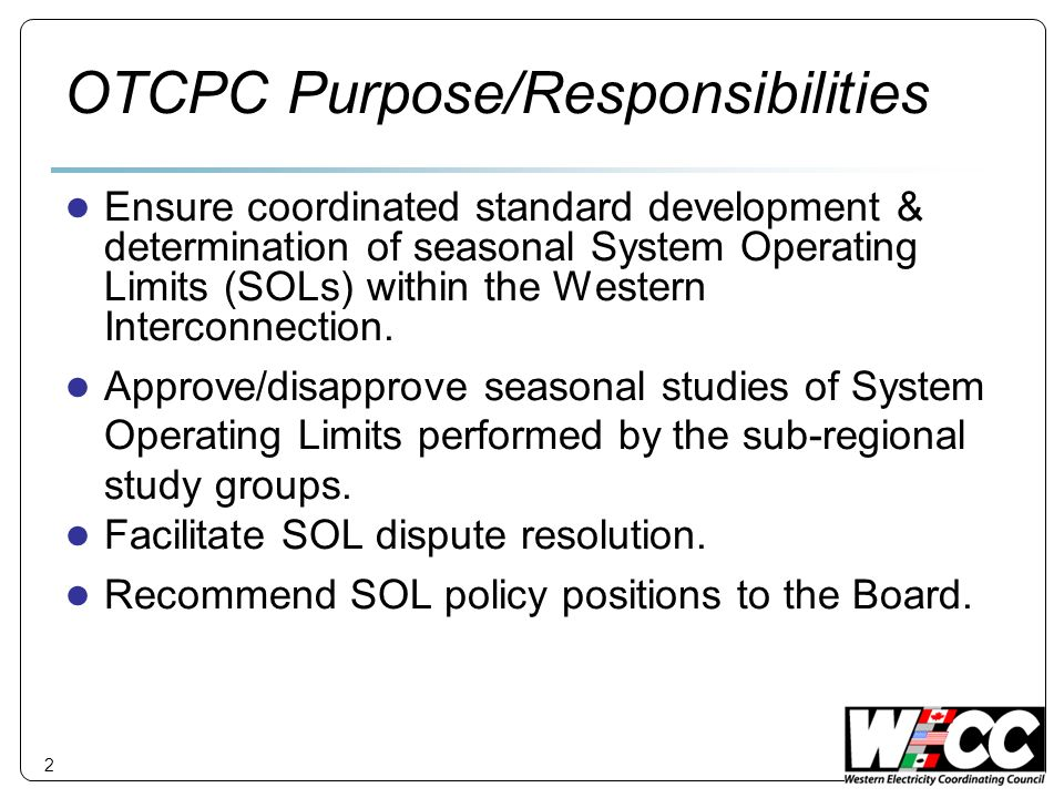 2 OTCPC Purpose/Responsibilities Ensure coordinated standard development & determination of seasonal System Operating Limits (SOLs) within the Western Interconnection.