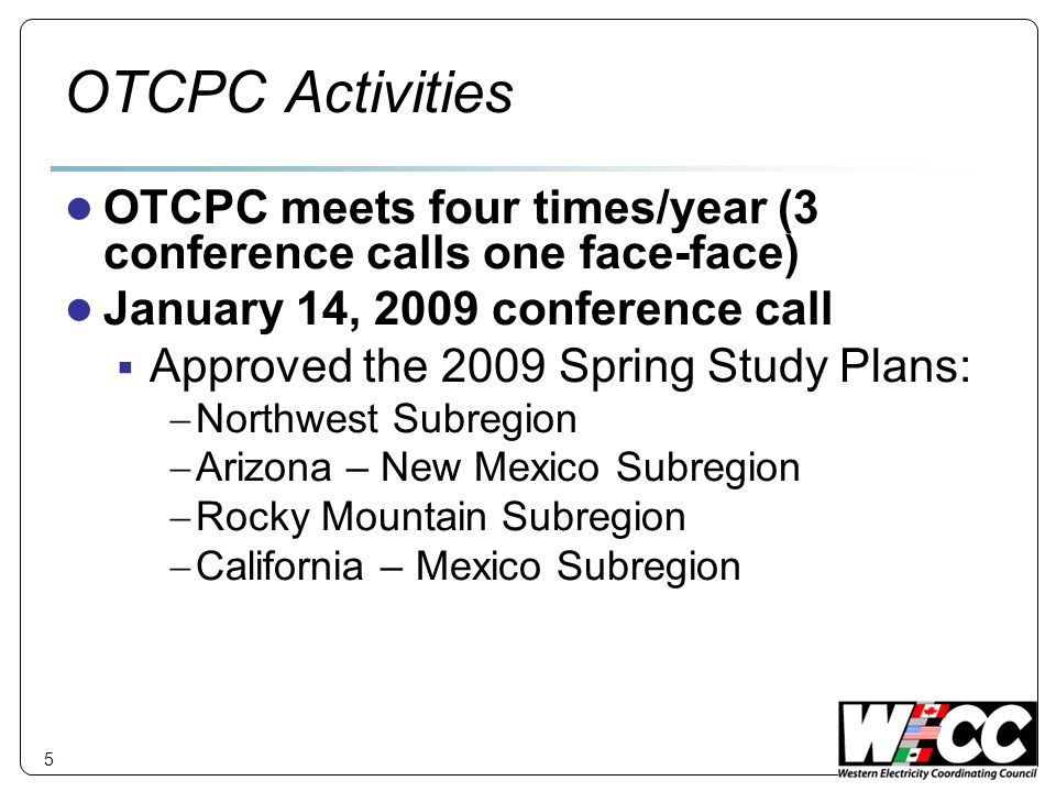 5 OTCPC Activities OTCPC meets four times/year (3 conference calls one face-face) January 14, 2009 conference call Approved the 2009 Spring Study Plans: Northwest Subregion Arizona – New Mexico Subregion Rocky Mountain Subregion California – Mexico Subregion